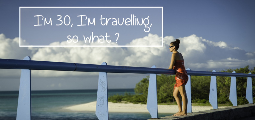 I'm 30, I'm travelling, so what ?